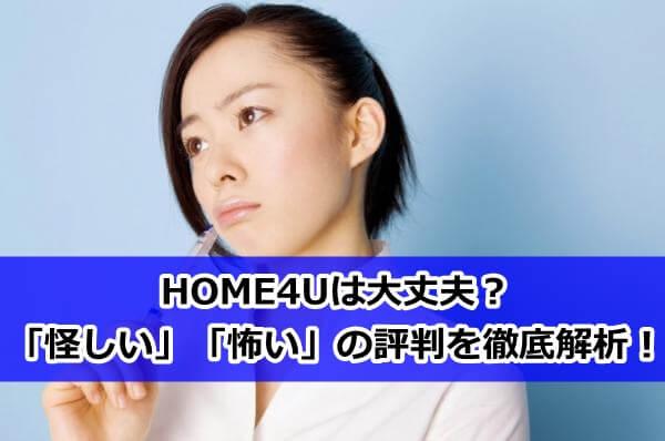 HOME4Uは大丈夫?怪しい、怖いといった評判を徹底調査